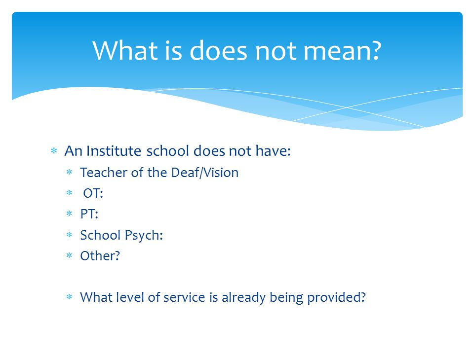  An Institute school does not have:  Teacher of the Deaf/Vision  OT:  PT:  School Psych:  Other.