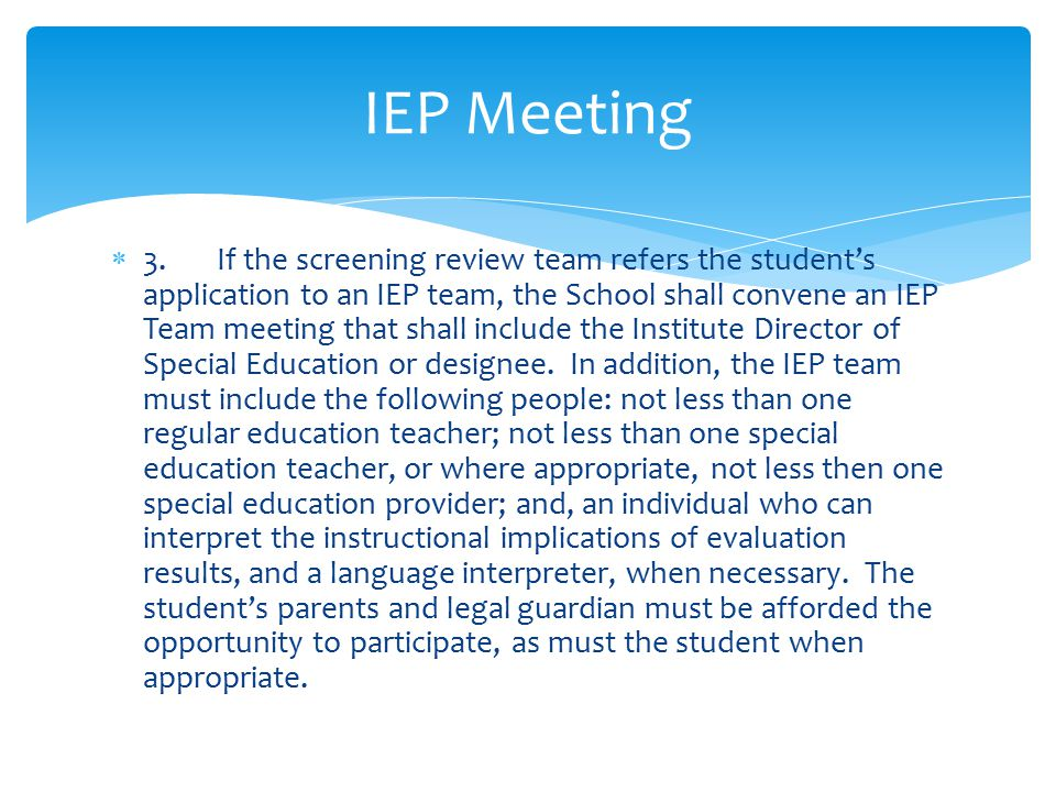  3.If the screening review team refers the student's application to an IEP team, the School shall convene an IEP Team meeting that shall include the Institute Director of Special Education or designee.