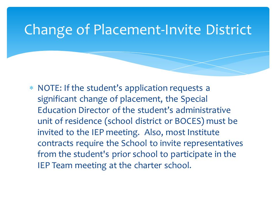  NOTE: If the student's application requests a significant change of placement, the Special Education Director of the student's administrative unit of residence (school district or BOCES) must be invited to the IEP meeting.