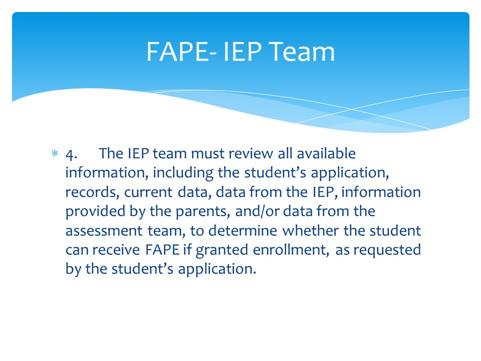  4.The IEP team must review all available information, including the student's application, records, current data, data from the IEP, information provided by the parents, and/or data from the assessment team, to determine whether the student can receive FAPE if granted enrollment, as requested by the student's application.