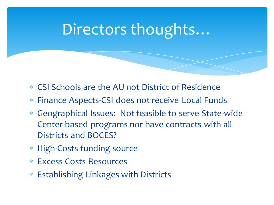  CSI Schools are the AU not District of Residence  Finance Aspects-CSI does not receive Local Funds  Geographical Issues: Not feasible to serve State-wide Center-based programs nor have contracts with all Districts and BOCES.