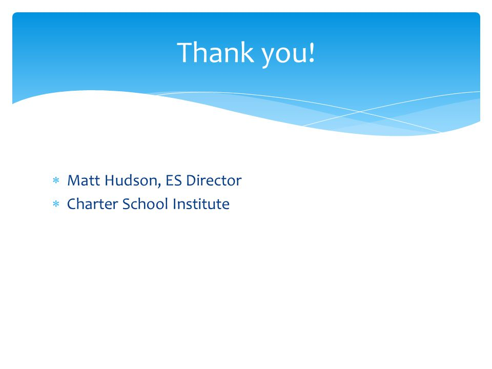  Matt Hudson, ES Director  Charter School Institute Thank you!