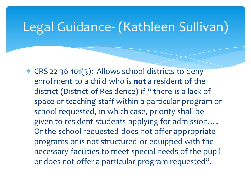 CRS 22-36-101(3): Allows school districts to deny enrollment to a child who is not a resident of the district (District of Residence) if there is a lack of space or teaching staff within a particular program or school requested, in which case, priority shall be given to resident students applying for admission….