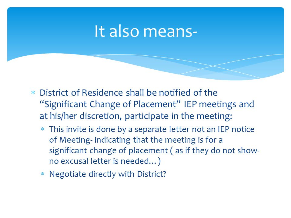  District of Residence shall be notified of the Significant Change of Placement IEP meetings and at his/her discretion, participate in the meeting:  This invite is done by a separate letter not an IEP notice of Meeting- indicating that the meeting is for a significant change of placement ( as if they do not show- no excusal letter is needed…)  Negotiate directly with District.