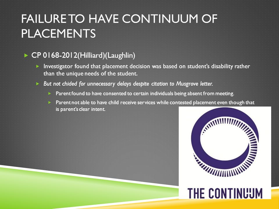 FAILURE TO HAVE CONTINUUM OF PLACEMENTS  CP 0168-2012(Hilliard)(Laughlin)  Investigator found that placement decision was based on student's disability rather than the unique needs of the student.