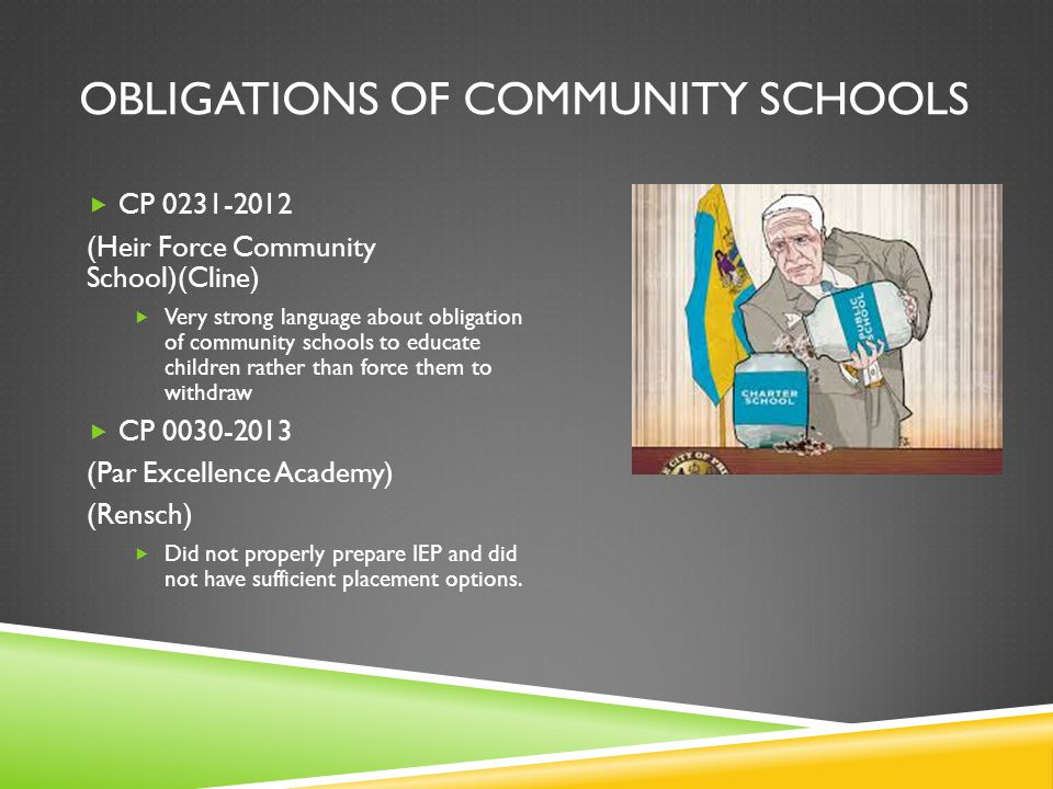 OBLIGATIONS OF COMMUNITY SCHOOLS  CP 0231-2012 (Heir Force Community School)(Cline)  Very strong language about obligation of community schools to educate children rather than force them to withdraw  CP 0030-2013 (Par Excellence Academy) (Rensch)  Did not properly prepare IEP and did not have sufficient placement options.