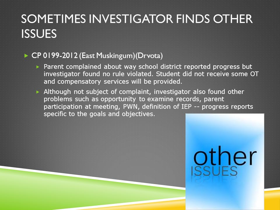 SOMETIMES INVESTIGATOR FINDS OTHER ISSUES  CP 0199-2012 (East Muskingum)(Drvota)  Parent complained about way school district reported progress but investigator found no rule violated.