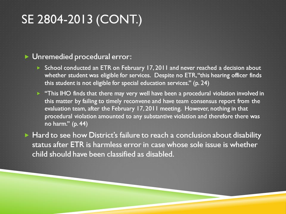 SE 2804-2013 (CONT.)  Unremedied procedural error:  School conducted an ETR on February 17, 2011 and never reached a decision about whether student was eligible for services.