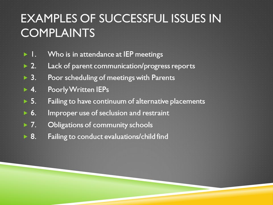 EXAMPLES OF SUCCESSFUL ISSUES IN COMPLAINTS  1.Who is in attendance at IEP meetings  2.Lack of parent communication/progress reports  3.Poor scheduling of meetings with Parents  4.Poorly Written IEPs  5.Failing to have continuum of alternative placements  6.Improper use of seclusion and restraint  7.Obligations of community schools  8.Failing to conduct evaluations/child find