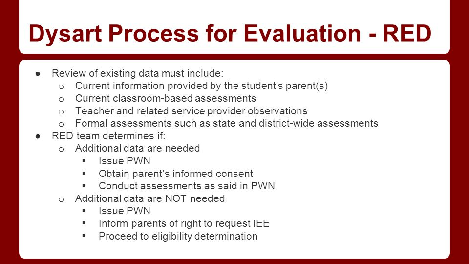 Dysart Process for Evaluation - RED ●Review of existing data must include: o Current information provided by the student s parent(s) o Current classroom-based assessments o Teacher and related service provider observations o Formal assessments such as state and district-wide assessments ●RED team determines if: o Additional data are needed  Issue PWN  Obtain parent's informed consent  Conduct assessments as said in PWN o Additional data are NOT needed  Issue PWN  Inform parents of right to request IEE  Proceed to eligibility determination
