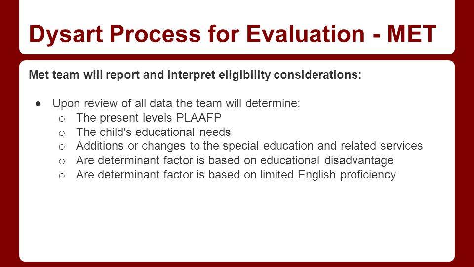 Dysart Process for Evaluation - MET Met team will report and interpret eligibility considerations: ●Upon review of all data the team will determine: o The present levels PLAAFP o The child s educational needs o Additions or changes to the special education and related services o Are determinant factor is based on educational disadvantage o Are determinant factor is based on limited English proficiency