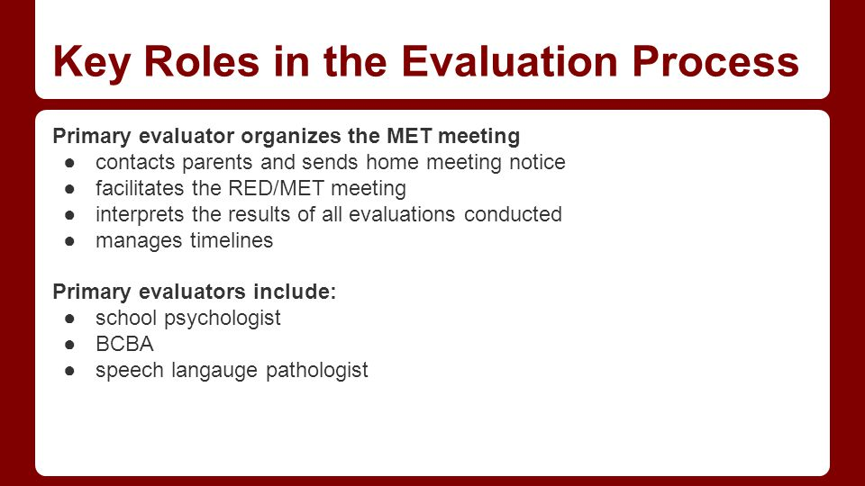 Key Roles in the Evaluation Process Primary evaluator organizes the MET meeting ●contacts parents and sends home meeting notice ●facilitates the RED/MET meeting ●interprets the results of all evaluations conducted ●manages timelines Primary evaluators include: ●school psychologist ●BCBA ●speech langauge pathologist