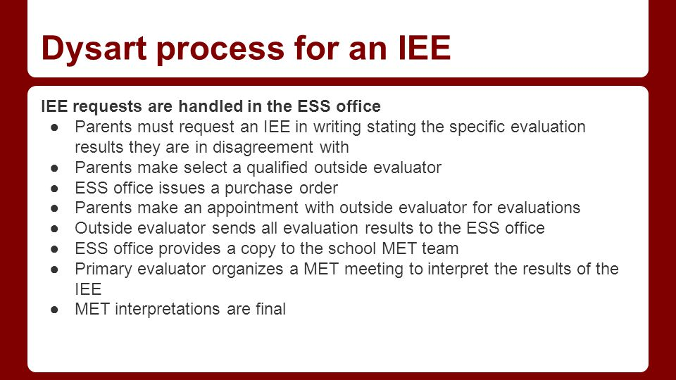Dysart process for an IEE IEE requests are handled in the ESS office ●Parents must request an IEE in writing stating the specific evaluation results they are in disagreement with ●Parents make select a qualified outside evaluator ●ESS office issues a purchase order ●Parents make an appointment with outside evaluator for evaluations ●Outside evaluator sends all evaluation results to the ESS office ●ESS office provides a copy to the school MET team ●Primary evaluator organizes a MET meeting to interpret the results of the IEE ●MET interpretations are final