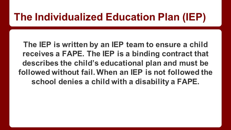 The Individualized Education Plan (IEP) The IEP is written by an IEP team to ensure a child receives a FAPE.
