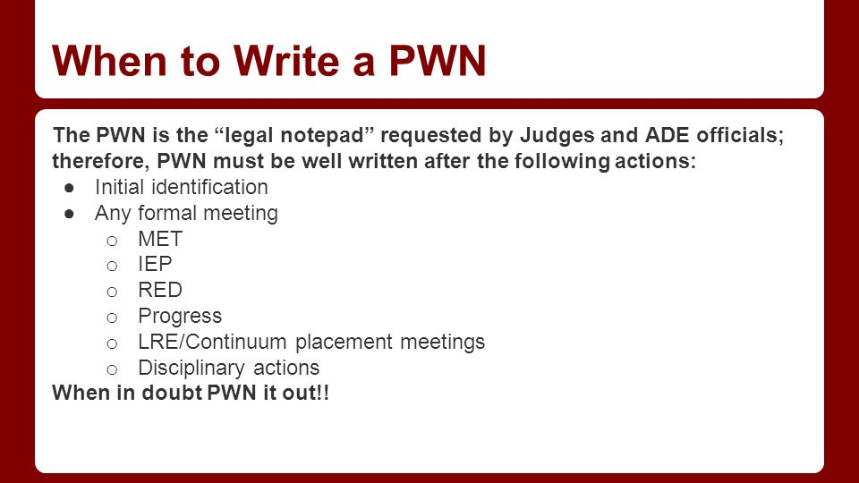 When to Write a PWN The PWN is the legal notepad requested by Judges and ADE officials; therefore, PWN must be well written after the following actions: ●Initial identification ●Any formal meeting o MET o IEP o RED o Progress o LRE/Continuum placement meetings o Disciplinary actions When in doubt PWN it out!!
