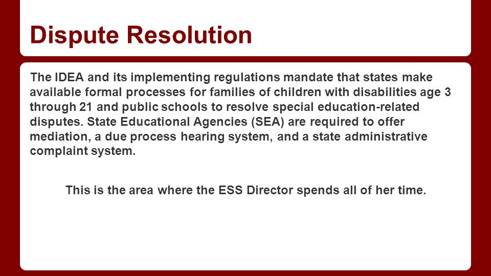 Dispute Resolution The IDEA and its implementing regulations mandate that states make available formal processes for families of children with disabilities age 3 through 21 and public schools to resolve special education-related disputes.