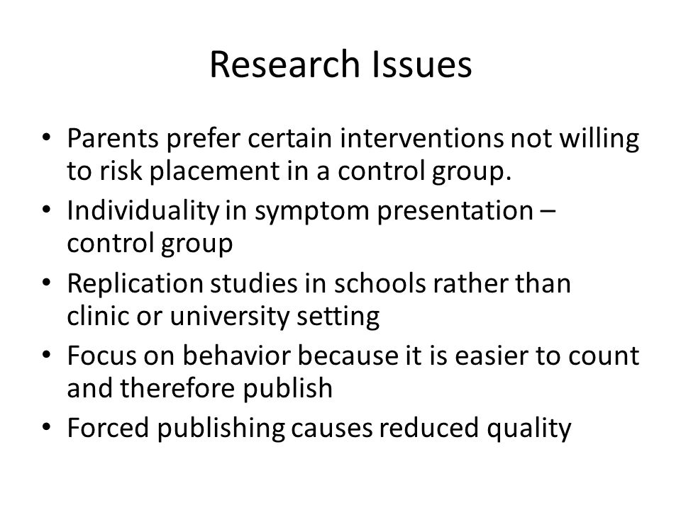 Research Issues Parents prefer certain interventions not willing to risk placement in a control group.