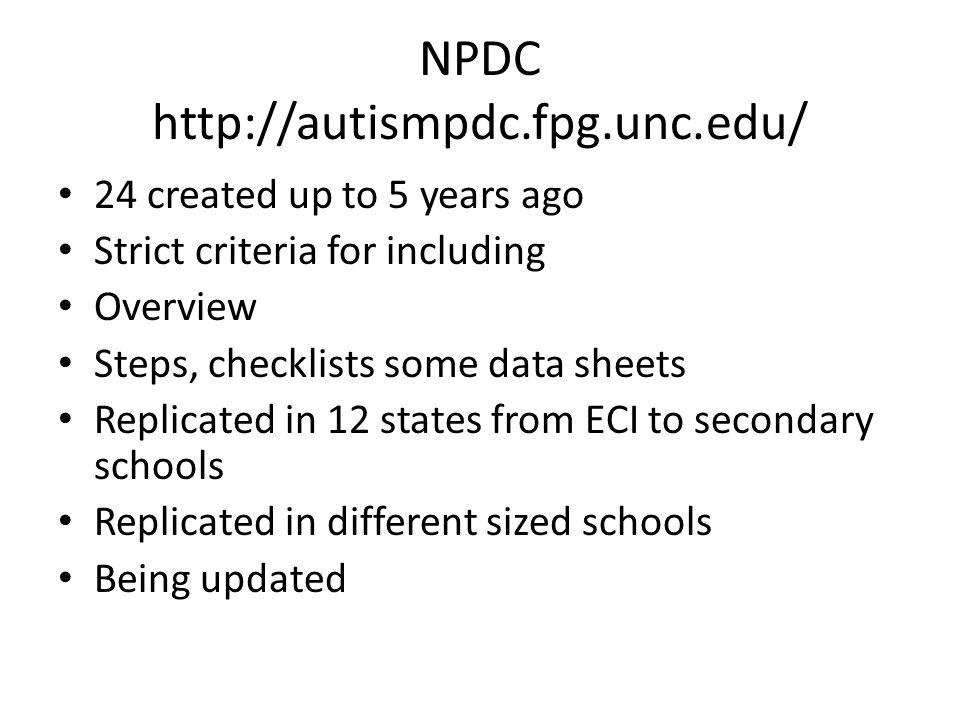 NPDC http://autismpdc.fpg.unc.edu/ 24 created up to 5 years ago Strict criteria for including Overview Steps, checklists some data sheets Replicated in 12 states from ECI to secondary schools Replicated in different sized schools Being updated