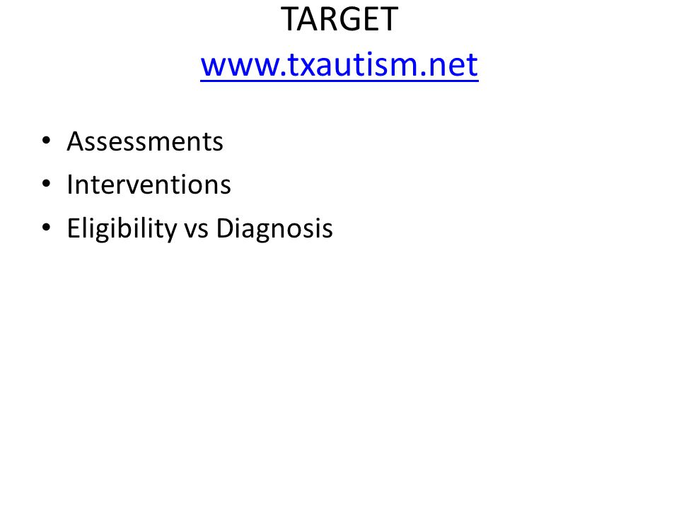 TARGET www.txautism.net www.txautism.net Assessments Interventions Eligibility vs Diagnosis