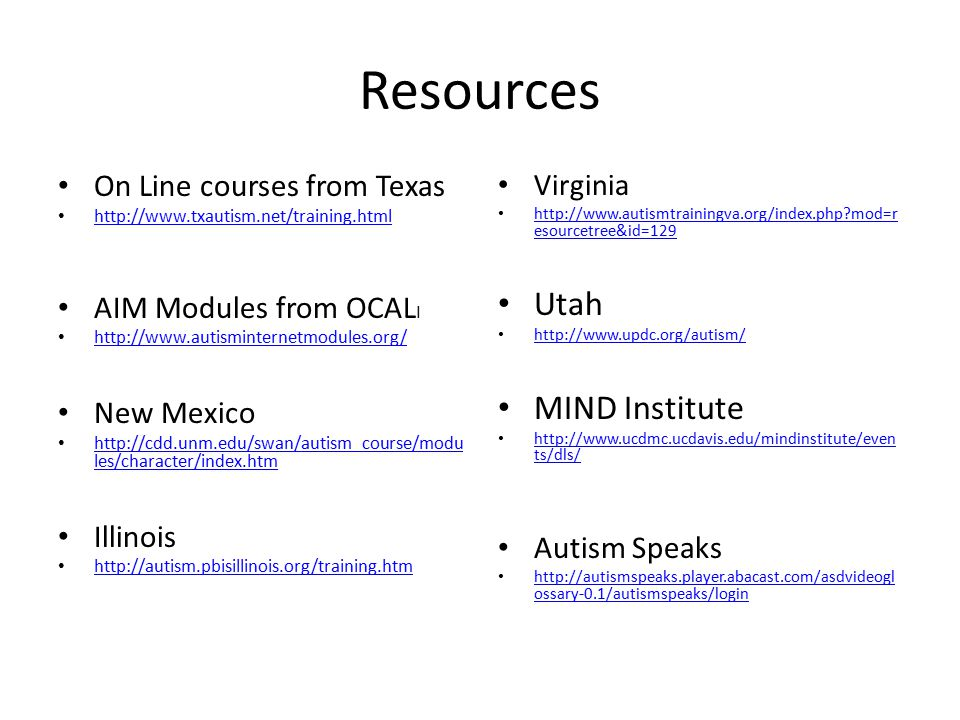 Resources On Line courses from Texas http://www.txautism.net/training.html AIM Modules from OCAL I http://www.autisminternetmodules.org/ New Mexico http://cdd.unm.edu/swan/autism_course/modu les/character/index.htm http://cdd.unm.edu/swan/autism_course/modu les/character/index.htm Illinois http://autism.pbisillinois.org/training.htm Virginia http://www.autismtrainingva.org/index.php mod=r esourcetree&id=129 http://www.autismtrainingva.org/index.php mod=r esourcetree&id=129 Utah http://www.updc.org/autism/ MIND Institute http://www.ucdmc.ucdavis.edu/mindinstitute/even ts/dls/ http://www.ucdmc.ucdavis.edu/mindinstitute/even ts/dls/ Autism Speaks http://autismspeaks.player.abacast.com/asdvideogl ossary-0.1/autismspeaks/login http://autismspeaks.player.abacast.com/asdvideogl ossary-0.1/autismspeaks/login