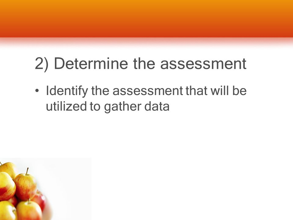 2) Determine the assessment Identify the assessment that will be utilized to gather data