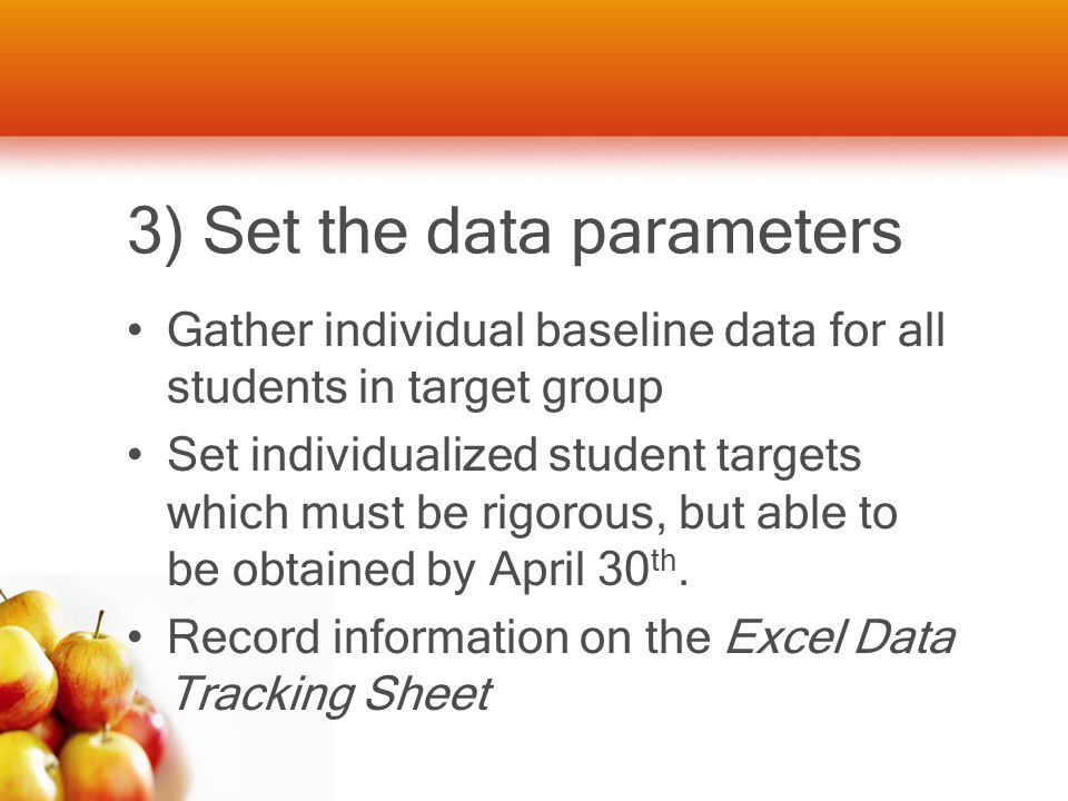3) Set the data parameters Gather individual baseline data for all students in target group Set individualized student targets which must be rigorous,