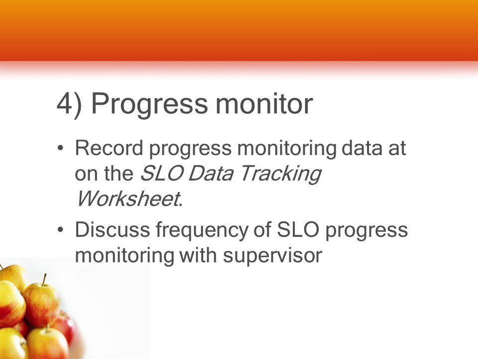 4) Progress monitor Record progress monitoring data at on the SLO Data Tracking Worksheet.
