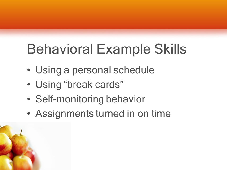 Behavioral Example Skills Using a personal schedule Using break cards Self-monitoring behavior Assignments turned in on time
