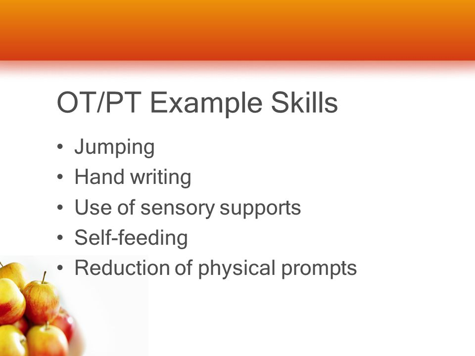 OT/PT Example Skills Jumping Hand writing Use of sensory supports Self-feeding Reduction of physical prompts