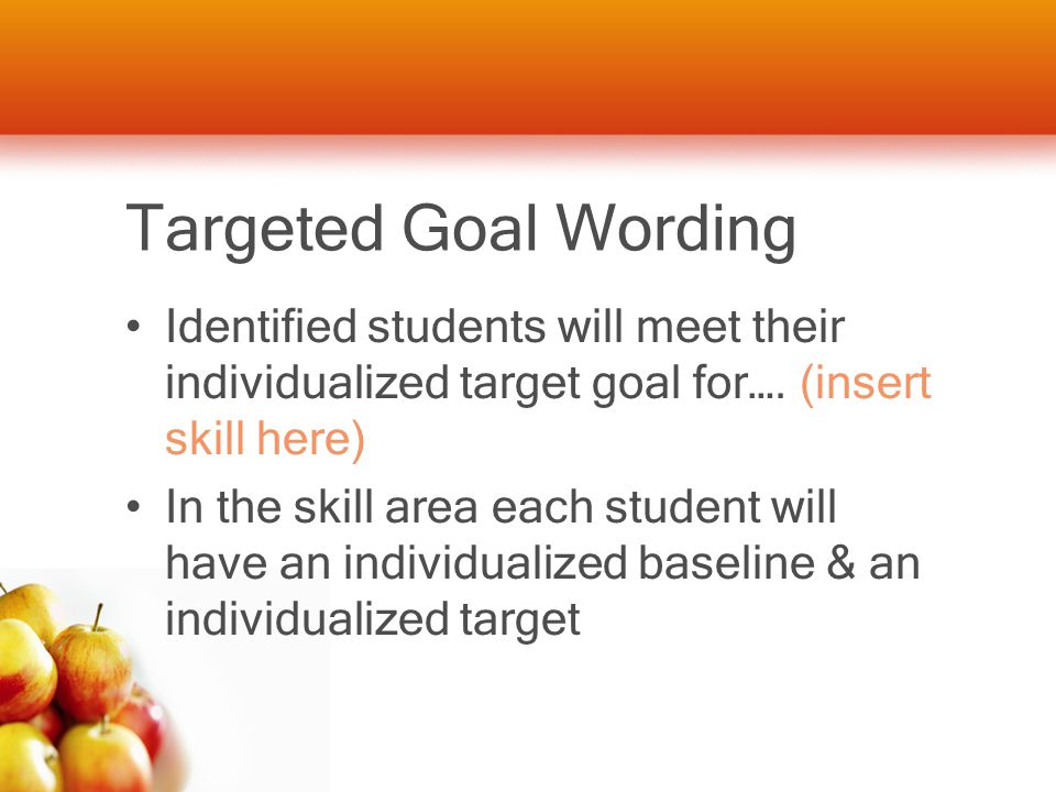 Targeted Goal Wording Identified students will meet their individualized target goal for….