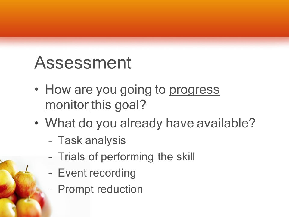 Assessment How are you going to progress monitor this goal? What do you already have available? –Task analysis –Trials of performing the skill –Event