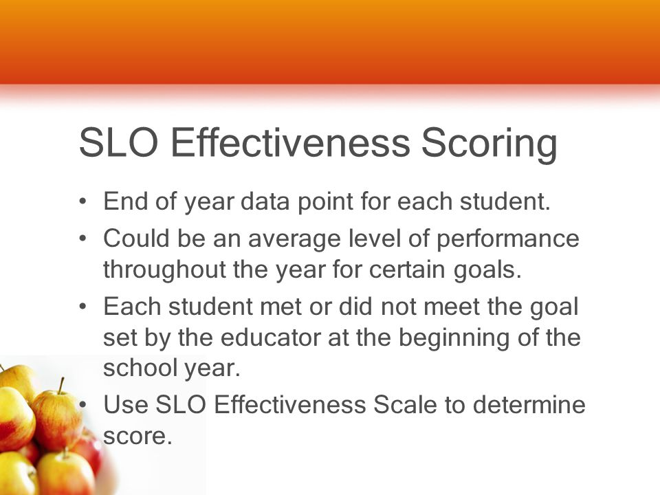 SLO Effectiveness Scoring End of year data point for each student. Could be an average level of performance throughout the year for certain goals. Eac