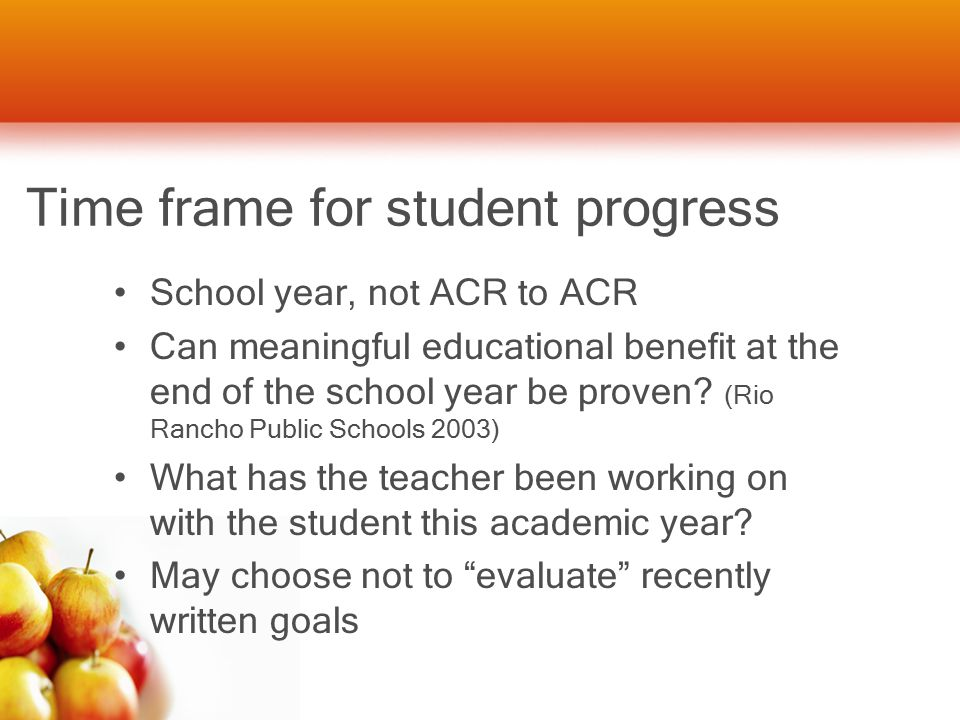 Time frame for student progress School year, not ACR to ACR Can meaningful educational benefit at the end of the school year be proven.