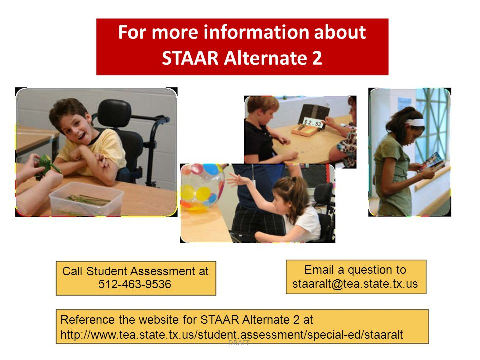 For more information about STAAR Alternate 2 Call Student Assessment at Email a question to 512-463-9536 staaralt@tea.state.tx.us Reference the website for STAAR Alternate 2 at http://www.tea.state.tx.us/student.assessment/special-ed/staaralt DRAFT