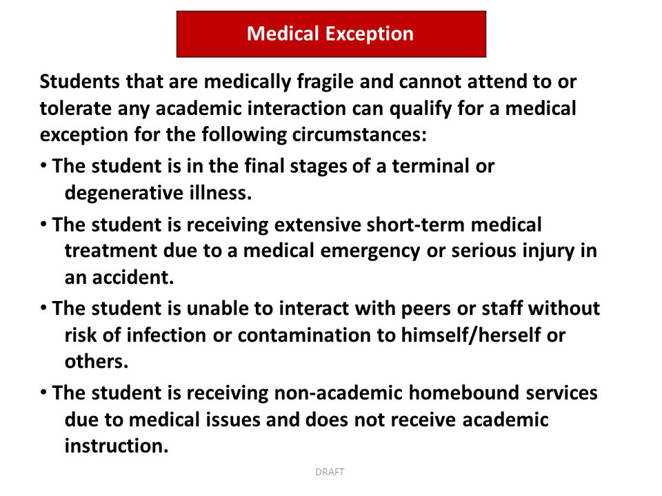 Medical Exception Students that are medically fragile and cannot attend to or tolerate any academic interaction can qualify for a medical exception for the following circumstances: The student is in the final stages of a terminal or degenerative illness.