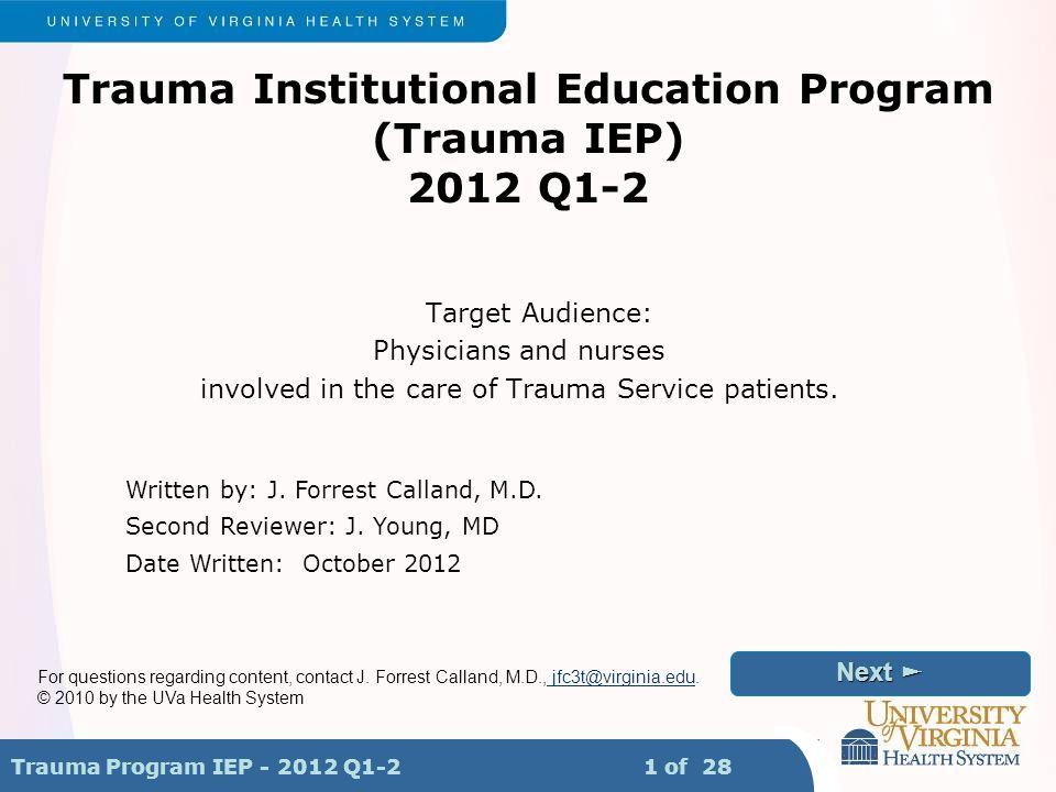 Trauma Program IEP - 2012 Q1-2 1 of 28 Next ► Next ► ◄ Back ◄ Back Menu Trauma Institutional Education Program (Trauma IEP) 2012 Q1-2 Target Audience: Physicians and nurses involved in the care of Trauma Service patients.