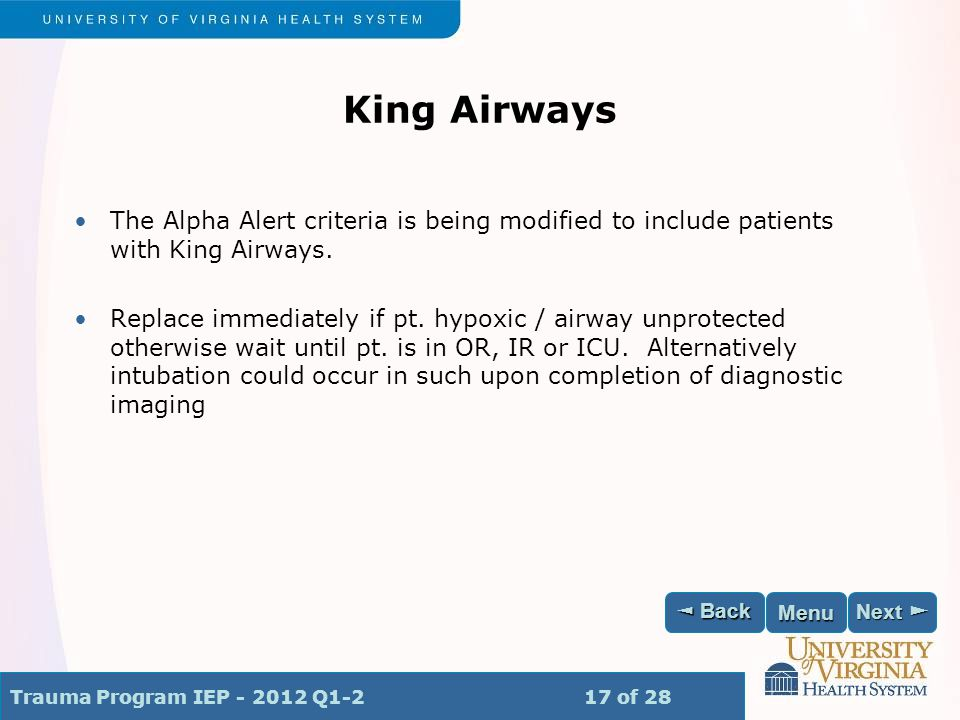 Trauma Program IEP - 2012 Q1-2 17 of 28 Next ► Next ► ◄ Back ◄ Back Menu King Airways The Alpha Alert criteria is being modified to include patients with King Airways.