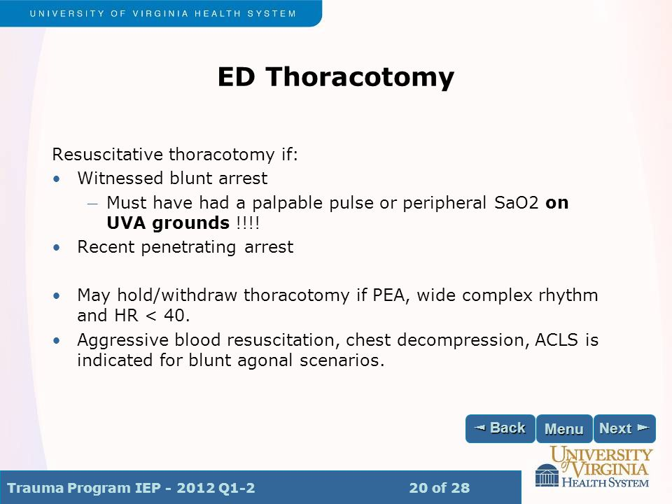 Trauma Program IEP - 2012 Q1-2 20 of 28 Next ► Next ► ◄ Back ◄ Back Menu ED Thoracotomy Resuscitative thoracotomy if: Witnessed blunt arrest ― Must have had a palpable pulse or peripheral SaO2 on UVA grounds !!!.