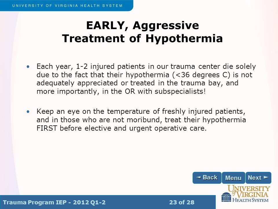 Trauma Program IEP - 2012 Q1-2 23 of 28 Next ► Next ► ◄ Back ◄ Back Menu EARLY, Aggressive Treatment of Hypothermia Each year, 1-2 injured patients in our trauma center die solely due to the fact that their hypothermia (<36 degrees C) is not adequately appreciated or treated in the trauma bay, and more importantly, in the OR with subspecialists.