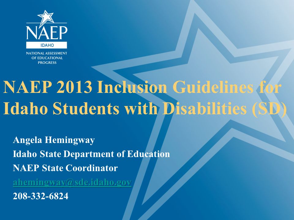 NAEP 2013 Inclusion Guidelines for Idaho Students with Disabilities (SD) Angela Hemingway Idaho State Department of Education NAEP State Coordinator a