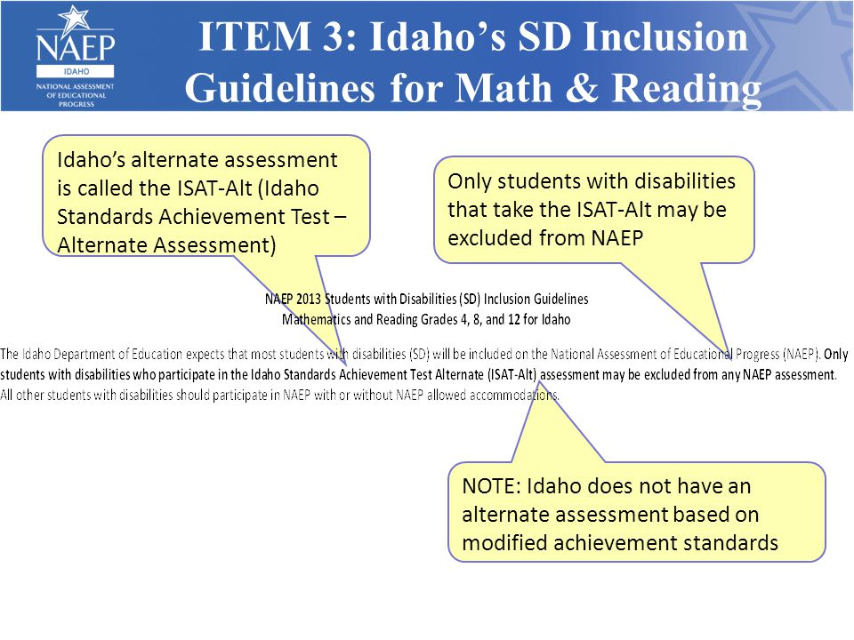 ITEM 3: Idaho's SD Inclusion Guidelines for Math & Reading Idaho's alternate assessment is called the ISAT-Alt (Idaho Standards Achievement Test – Alt