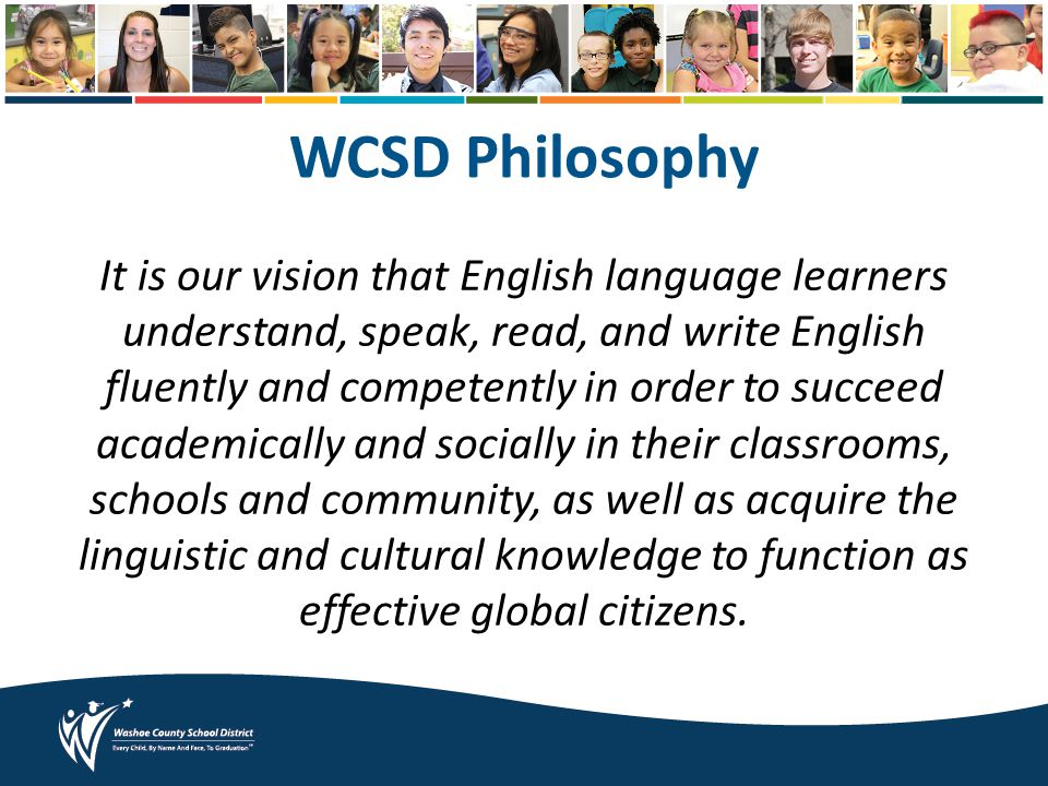 WCSD Philosophy It is our vision that English language learners understand, speak, read, and write English fluently and competently in order to succeed academically and socially in their classrooms, schools and community, as well as acquire the linguistic and cultural knowledge to function as effective global citizens.
