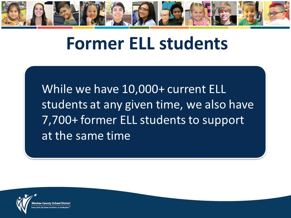 Former ELL students While we have 10,000+ current ELL students at any given time, we also have 7,700+ former ELL students to support at the same time
