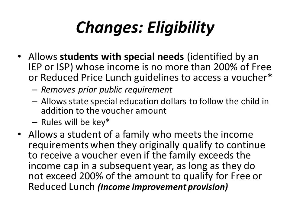 Changes: Eligibility Allows students with special needs (identified by an IEP or ISP) whose income is no more than 200% of Free or Reduced Price Lunch