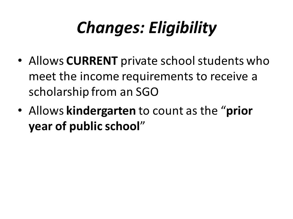 Changes: Eligibility Allows CURRENT private school students who meet the income requirements to receive a scholarship from an SGO Allows kindergarten