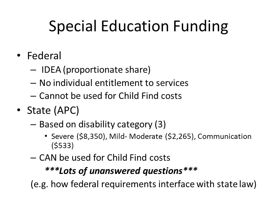 Special Education Funding Federal – IDEA (proportionate share) – No individual entitlement to services – Cannot be used for Child Find costs State (AP