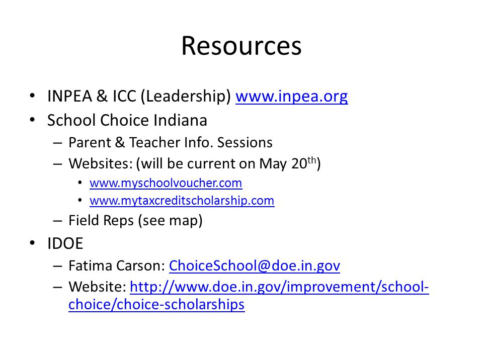 Resources INPEA & ICC (Leadership) www.inpea.orgwww.inpea.org School Choice Indiana – Parent & Teacher Info. Sessions – Websites: (will be current on