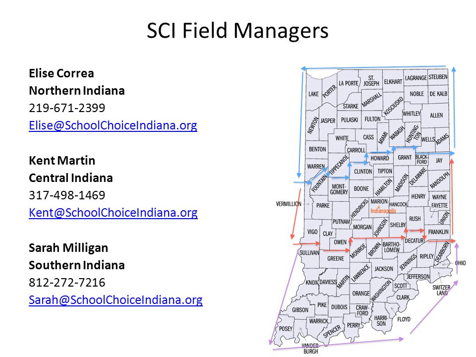 SCI Field Managers Elise Correa Northern Indiana 219‐671‐2399 Elise@SchoolChoiceIndiana.org Kent Martin Central Indiana 317‐498‐1469 Kent@SchoolChoice