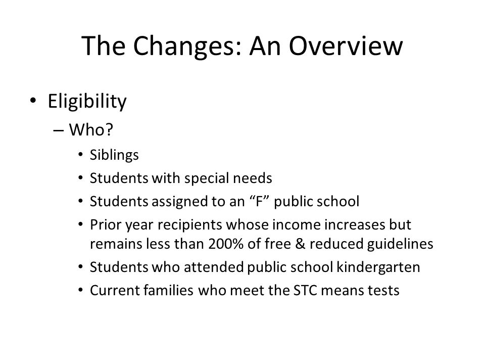 """The Changes: An Overview Eligibility – Who? Siblings Students with special needs Students assigned to an """"F"""" public school Prior year recipients whose"""