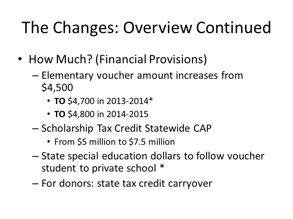 More Changes: Overview Other changes – Requires a Summer Study Committee Looking at performance comparisons, demographics, and why parents enroll – IDOE processing timelines (15 days) School and student applications – Minimum STC (SGO) Scholarships: $500 For sibling eligibility For voucher program entrance Estimated Voucher Count (by July 1 st each year)* – If state tuition support has been reduced because Choice Scholarships exceed estimates, 25 million dollars can be transferred from state tuition reserve fund